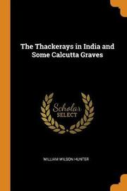 The Thackerays in India and Some Calcutta Graves by William Wilson Hunter
