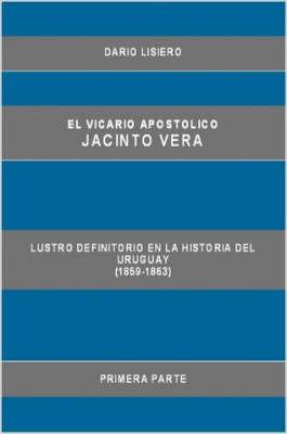 El Vicario Apostolico Jacinto Vera, Lustro Definitorio En La Historia Del Uruguay (1859-1863), Primera Parte by Dario Lisiero