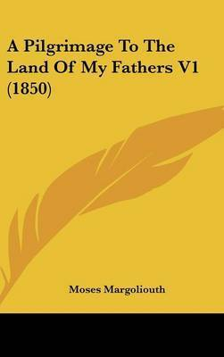 A Pilgrimage to the Land of My Fathers V1 (1850) by Moses Margoliouth