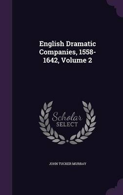English Dramatic Companies, 1558-1642, Volume 2 by John Tucker Murray