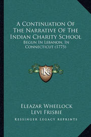 A Continuation of the Narrative of the Indian Charity School: Begun in Lebanon, in Connecticut (1775) by Eleazar Wheelock