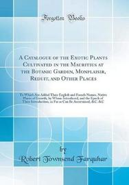 A Catalogue of the Exotic Plants Cultivated in the Mauritius at the Botanic Garden, Monplaisir, Reduit, and Other Places by Robert Townsend Farquhar image