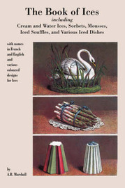 Book of Ices, Including Cream and Water Ices, Sorbets, Mousses, Iced Souffles, and Various Iced Dishes. by A.B. Marshall