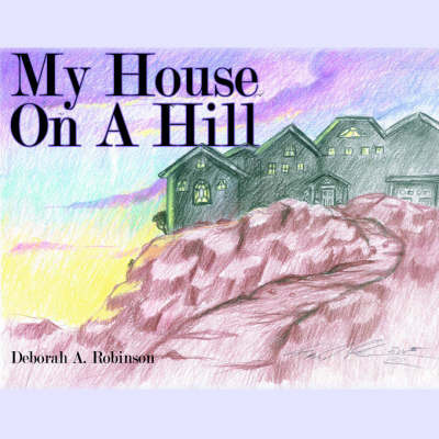 My House On A Hill by Deborah A. Robinson