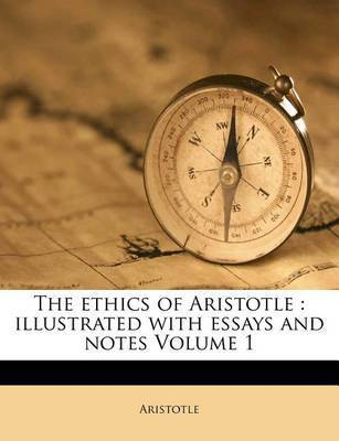 The Ethics of Aristotle: Illustrated with Essays and Notes Volume 1 by * Aristotle