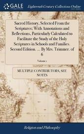 Sacred History, Selected from the Scriptures; With Annotations and Reflections, Particularly Calculated to Facilitate the Study of the Holy Scriptures in Schools and Families. Second Edition. ... by Mrs. Trimmer. of 6; Volume 1 by Multiple Contributors image