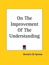 On The Improvement Of The Understanding by Benedict de Spinoza