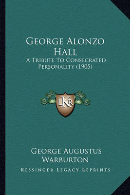 George Alonzo Hall: A Tribute to Consecrated Personality (1905) by George Augustus Warburton