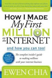 How I Made My First Million on the Internet:  and How You Can Too! by Ewen Chia
