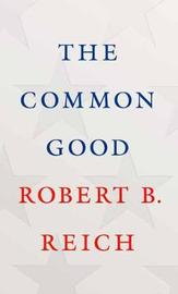 The Common Good by Robert B Reich
