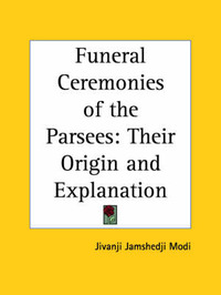 Funeral Ceremonies of the Parsees: Their Origin and Explanation (1905) by Jivanji Jamshedji Modi image