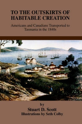 To the Outskirts of Habitable Creation: Americans and Canadians Transported to Tasmania in the 1840s by Stuart D. Scott image