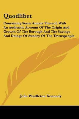 Quodlibet: Containing Some Annals Thereof, with an Authentic Account of the Origin and Growth of the Borough and the Sayings and Doings of Sundry of the Townspeople by John Pendleton Kennedy image