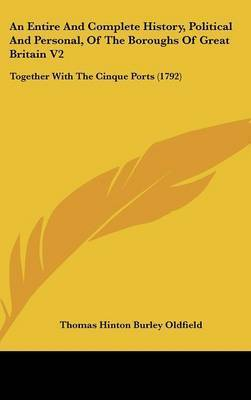 An Entire and Complete History, Political and Personal, of the Boroughs of Great Britain V2: Together with the Cinque Ports (1792) by Thomas Hinton Burley Oldfield