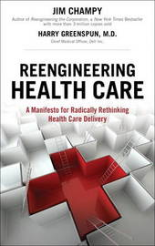 Reengineering Health Care: A Manifesto for Radically Rethinking Health Care Delivery by Jim Champy image