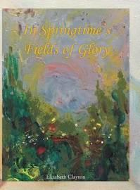 In Springtime's Fields of Glory by Elizabeth Clayton