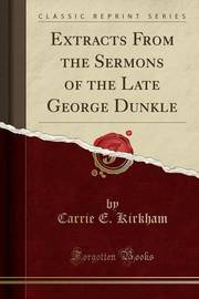 Extracts from the Sermons of the Late George Dunkle (Classic Reprint) by Carrie E Kirkham image