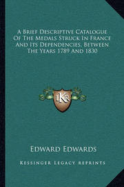 A Brief Descriptive Catalogue of the Medals Struck in France and Its Dependencies, Between the Years 1789 and 1830 by Edward Edwards
