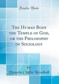The Human Body the Temple of God, or the Philosophy of Sociology (Classic Reprint) by Victoria Claflin Woodhull