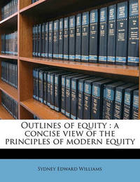 Outlines of Equity: A Concise View of the Principles of Modern Equity by Sydney Edward Williams