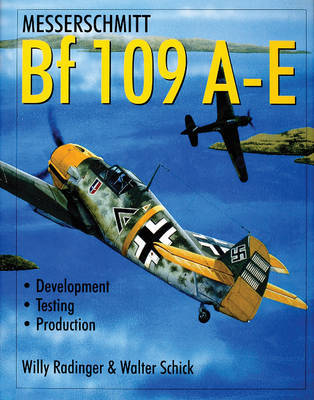 Messerschmitt Bf 109 A-E: Develment/Testing/Production by Willy Radinger