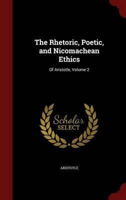 The Rhetoric, Poetic, and Nicomachean Ethics by * Aristotle