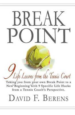 Break Point: 9 Life Lessons from the Tennis Court by David F Berens