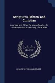 Scriptures Hebrew and Christian by Edward Totterson Bartlett