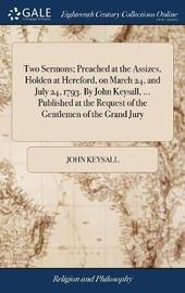Two Sermons; Preached at the Assizes, Holden at Hereford, on March 24, and July 24, 1793. by John Keysall, ... Published at the Request of the Gentlemen of the Grand Jury by John Keysall image