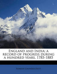 England and India; A Record of Progress During a Hundred Years, 1785-1885 by Romesh Chunder Dutt