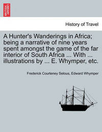 A Hunter's Wanderings in Africa; Being a Narrative of Nine Years Spent Amongst the Game of the Far Interior of South Africa ... with ... Illustrations by ... E. Whymper, Etc. by Frederick Courteney Selous