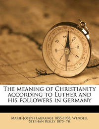 The Meaning of Christianity According to Luther and His Followers in Germany by Marie Joseph Lagrange