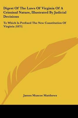 Digest Of The Laws Of Virginia Of A Criminal Nature, Illustrated By Judicial Decisions: To Which Is Prefixed The New Constitution Of Virginia (1871) by James Muscoe Matthews image