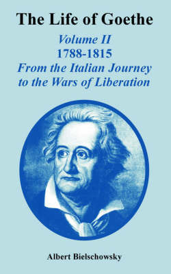 The Life of Goethe: Volume II 1788-1815; From the Italian Journey to the Wars of Liberation by Albert Bielschowsky