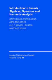 Introduction to Banach Algebras, Operators, and Harmonic Analysis by H Garth Dales