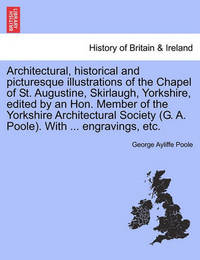 Architectural, Historical and Picturesque Illustrations of the Chapel of St. Augustine, Skirlaugh, Yorkshire, Edited by an Hon. Member of the Yorkshire Architectural Society (G. A. Poole). with ... Engravings, Etc. by George Ayliffe Poole