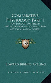 Comparative Physiology, Part 1: For London University Matriculation and Science and Art Examinations (1882) by Edward Bibbins Aveling