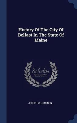 History of the City of Belfast in the State of Maine by Joseph Williamson image
