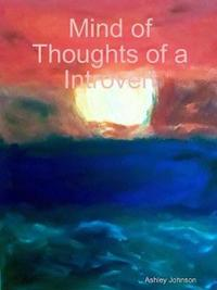Mind of Thoughts of a Introvert by Ashley Johnson