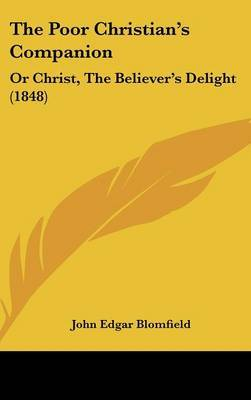 The Poor Christian's Companion: Or Christ, The Believer's Delight (1848) by John Edgar Blomfield image