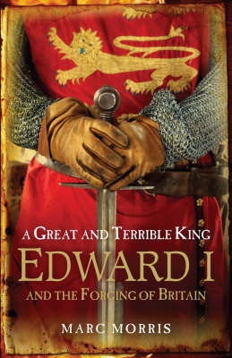 A Great and Terrible King: Edward I and the Forging of Britain by Marc Morris