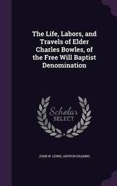 The Life, Labors, and Travels of Elder Charles Bowles, of the Free Will Baptist Denomination by John W Lewis image