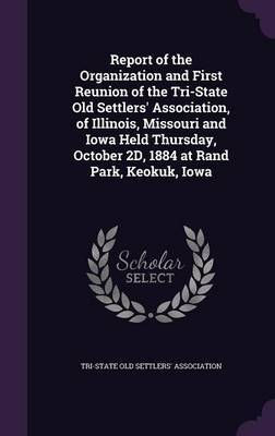 Report of the Organization and First Reunion of the Tri-State Old Settlers' Association, of Illinois, Missouri and Iowa Held Thursday, October 2D, 1884 at Rand Park, Keokuk, Iowa image