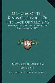 Memoirs of the Kings of France, of the Race of Valois V2: Interspersed with Interesting Anecdotes (1777) by Nathaniel William Wraxall