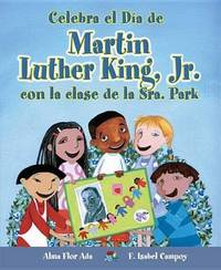 Celebra El Dia de Martin Luther King, Jr. Con La Clase de La Sra. Park by Alma Flor Ada