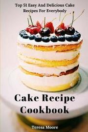Cake Recipe Cookbook by Teresa Moore