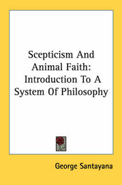 Skepticism And Animal Faith: Introduction To A System Of Philosophy by George Santayana image