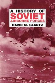 A History of Soviet Airborne Forces by David M Glantz