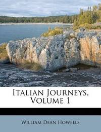 Italian Journeys, Volume 1 by William Dean Howells