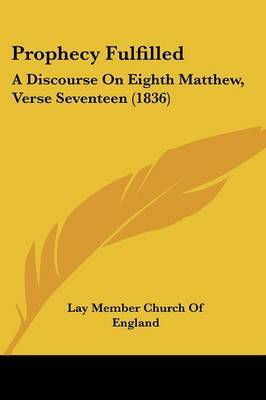 Prophecy Fulfilled: A Discourse On Eighth Matthew, Verse Seventeen (1836) by Lay Member Church of England image
